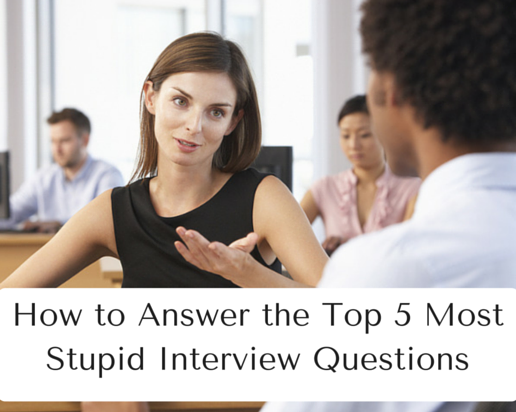 How to Answer the Top 5 Most Stupid Interview Questions